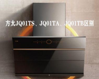 方太JQ01TS、JQ01TA和JQ01TB油烟机哪个好,有何区别不同?